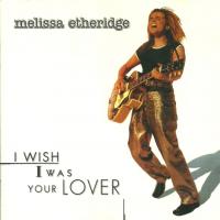 Melissa Etheridge - I Wish I Was Your Lover