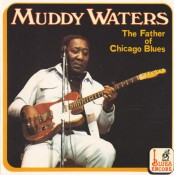 Muddy Waters - The Father Of The Chicago Blues